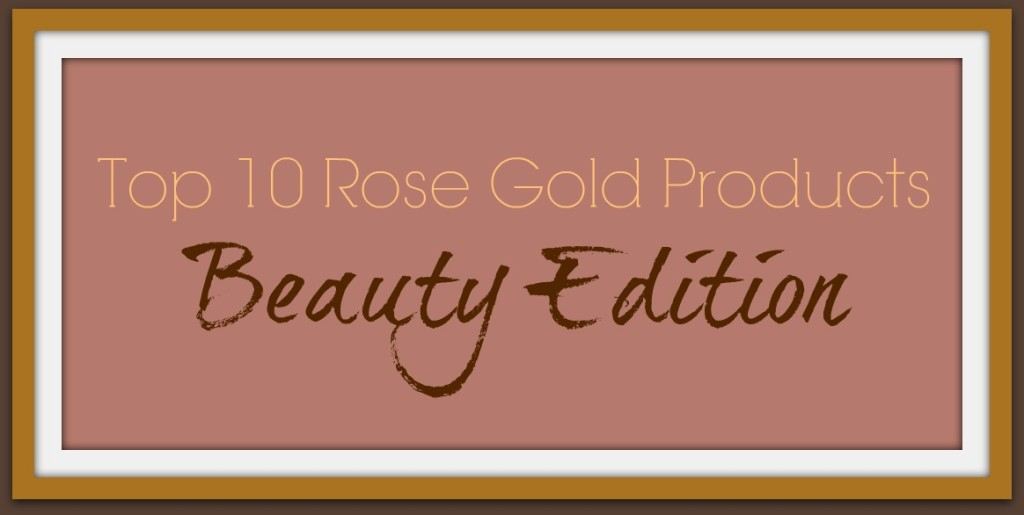 Top 10 Rose Gold Beauty Products
